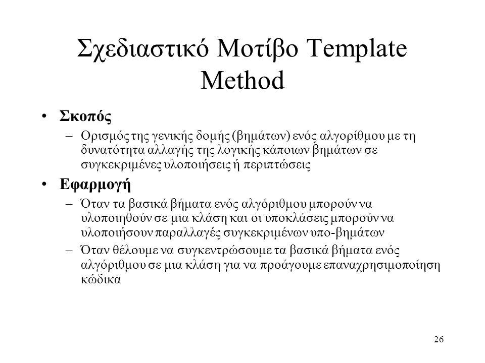 26 Σχεδιαστικό Μοτίβο Template Method Σκοπός –Ορισμός της γενικής δομής (βημάτων) ενός αλγορίθμου με τη δυνατότητα αλλαγής της λογικής κάποιων βημάτων σε συγκεκριμένες υλοποιήσεις ή περιπτώσεις Εφαρμογή –Όταν τα βασικά βήματα ενός αλγόριθμου μπορούν να υλοποιηθούν σε μια κλάση και οι υποκλάσεις μπορούν να υλοποιήσουν παραλλαγές συγκεκριμένων υπο-βημάτων –Όταν θέλουμε να συγκεντρώσουμε τα βασικά βήματα ενός αλγόριθμου σε μια κλάση για να προάγουμε επαναχρησιμοποίηση κώδικα