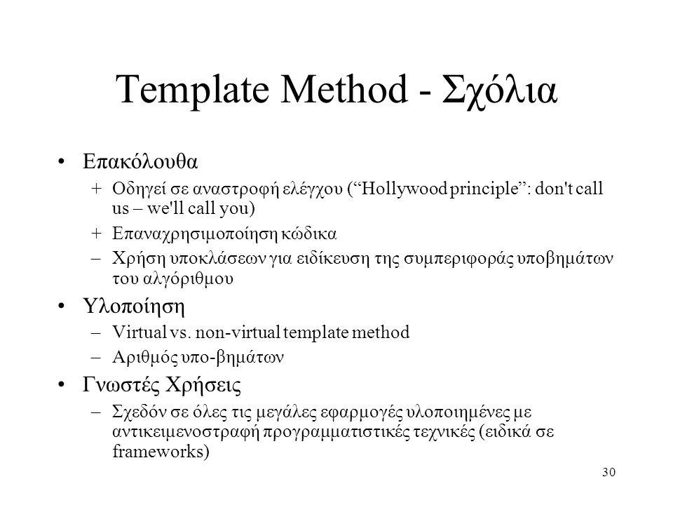 30 Template Method - Σχόλια Επακόλουθα +Οδηγεί σε αναστροφή ελέγχου ( Hollywood principle : don t call us – we ll call you) +Επαναχρησιμοποίηση κώδικα –Χρήση υποκλάσεων για ειδίκευση της συμπεριφοράς υποβημάτων του αλγόριθμου Υλοποίηση –Virtual vs.