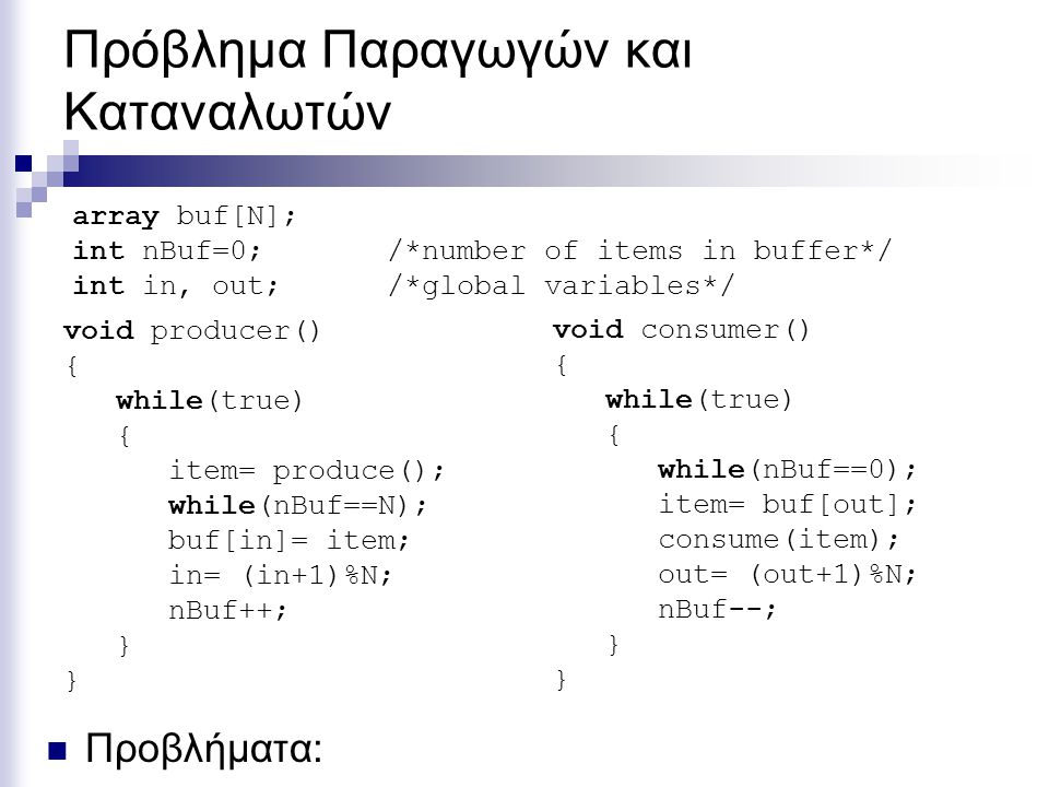 Πρόβλημα Παραγωγών και Καταναλωτών Προβλήματα: void producer() { while(true) { item= produce(); while(nBuf==N); buf[in]= item; in= (in+1)%N; nBuf++; }