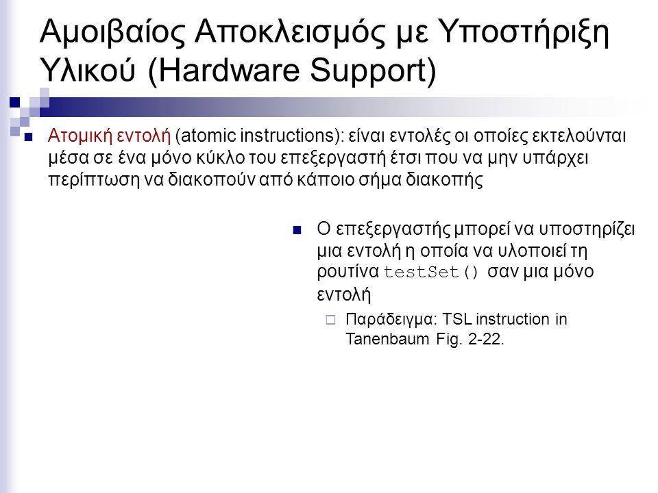 Αμοιβαίος Αποκλεισμός με Υποστήριξη Υλικού (Hardware Support) Ατομική εντολή (atomic instructions): είναι εντολές οι οποίες εκτελούνται μέσα σε ένα μόνο κύκλο του επεξεργαστή έτσι που να μην υπάρχει περίπτωση να διακοπούν από κάποιο σήμα διακοπής Ο επεξεργαστής μπορεί να υποστηρίζει μια εντολή η οποία να υλοποιεί τη ρουτίνα testSet() σαν μια μόνο εντολή  Παράδειγμα: TSL instruction in Tanenbaum Fig.