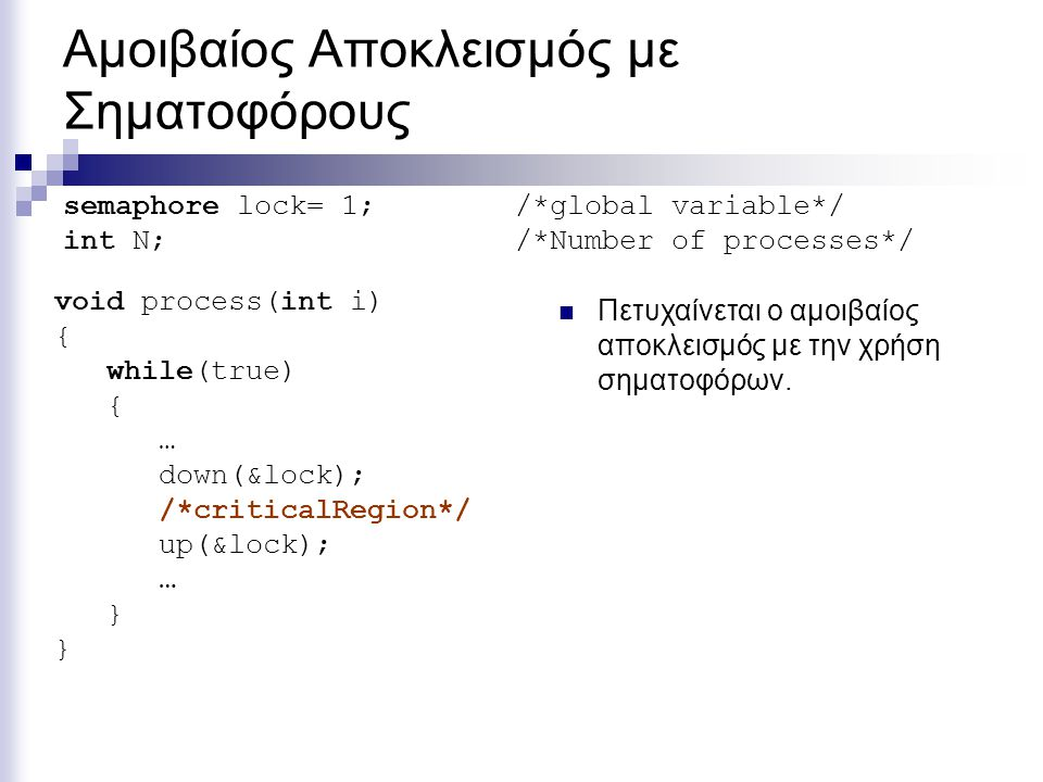 Αμοιβαίος Αποκλεισμός με Σηματοφόρους void process(int i) { while(true) { … down(&lock); /*criticalRegion*/ up(&lock); … } semaphore lock= 1; /*global