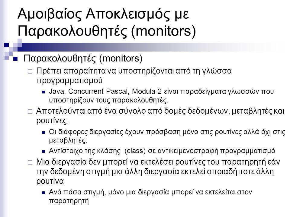 Αμοιβαίος Αποκλεισμός με Παρακολουθητές (monitors) Παρακολουθητές (monitors)  Πρέπει απαραίτητα να υποστηρίζονται από τη γλώσσα προγραμματισμού Java, Concurrent Pascal, Modula-2 είναι παραδείγματα γλωσσών που υποστηρίζουν τους παρακολουθητές.