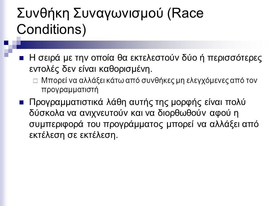 Συνθήκη Συναγωνισμού (Race Conditions) Η σειρά με την οποία θα εκτελεστούν δύο ή περισσότερες εντολές δεν είναι καθορισμένη.  Μπορεί να αλλάξει κάτω