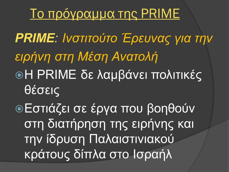 Το πρόγραμμα της PRIME PRIME: Ινστιτούτο Έρευνας για την ειρήνη στη Μέση Ανατολή  Η PRIME δε λαμβάνει πολιτικές θέσεις  Εστιάζει σε έργα που βοηθούν στη διατήρηση της ειρήνης και την ίδρυση Παλαιστινιακού κράτους δίπλα στο Ισραήλ