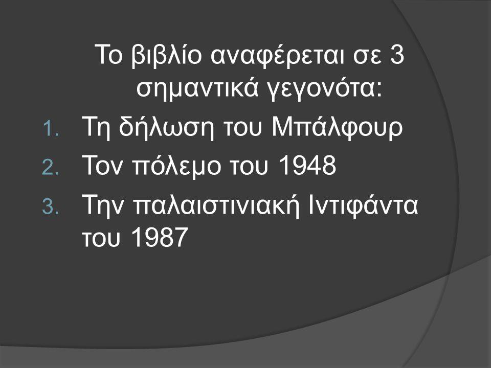 Το βιβλίο αναφέρεται σε 3 σημαντικά γεγονότα: 1. Τη δήλωση του Μπάλφουρ 2. Τον πόλεμο του 1948 3. Την παλαιστινιακή Ιντιφάντα του 1987
