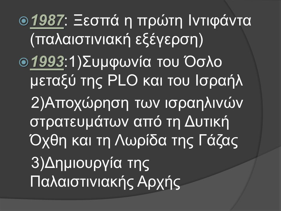  1987  1987: Ξεσπά η πρώτη Ιντιφάντα (παλαιστινιακή εξέγερση)  1993  1993:1)Συμφωνία του Όσλο μεταξύ της PLO και του Ισραήλ 2)Αποχώρηση των ισραηλινών στρατευμάτων από τη Δυτική Όχθη και τη Λωρίδα της Γάζας 3)Δημιουργία της Παλαιστινιακής Αρχής