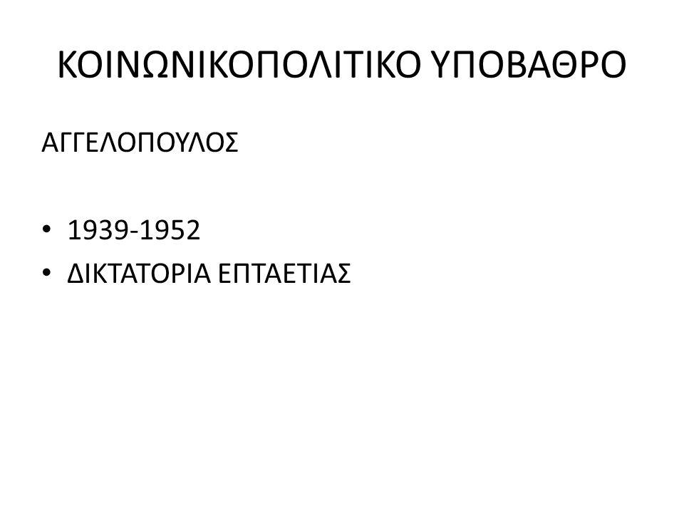ΚΟΙΝΩΝΙΚΟΠΟΛΙΤΙΚΟ ΥΠΟΒΑΘΡΟ ΑΓΓΕΛΟΠΟΥΛΟΣ 1939-1952 ΔΙΚΤΑΤΟΡΙΑ ΕΠΤΑΕΤΙΑΣ