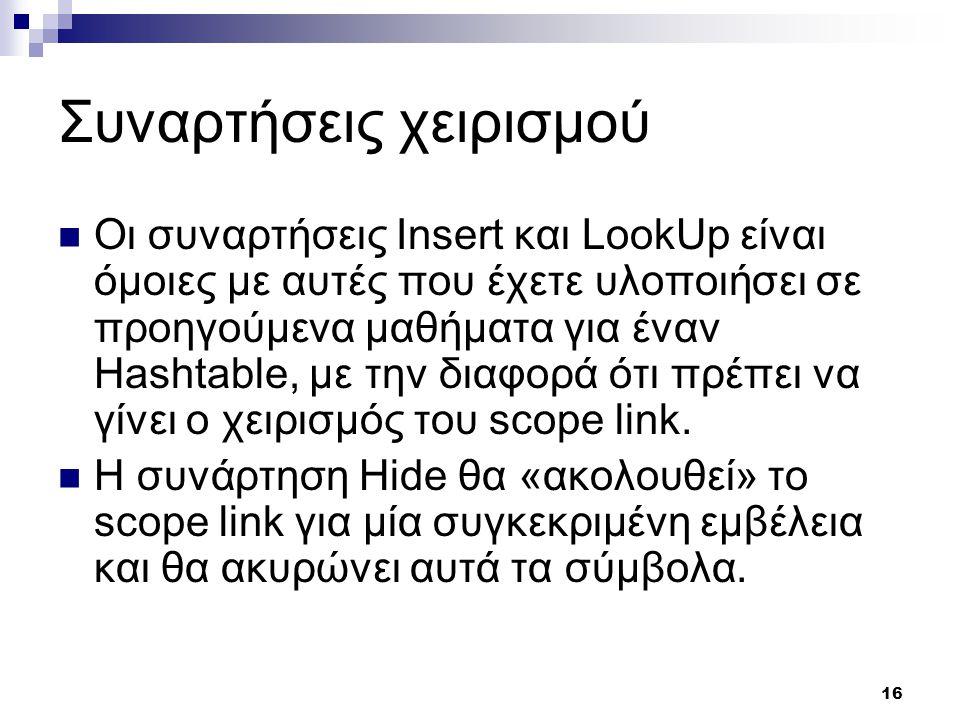 16 Συναρτήσεις χειρισμού Οι συναρτήσεις Insert και LookUp είναι όμοιες με αυτές που έχετε υλοποιήσει σε προηγούμενα μαθήματα για έναν Hashtable, με την διαφορά ότι πρέπει να γίνει ο χειρισμός του scope link.