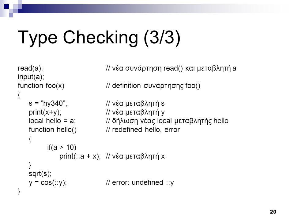 20 Type Checking (3/3) read(a);// νέα συνάρτηση read() και μεταβλητή a input(a); function foo(x) // definition συνάρτησης foo() { s = hy340 ;// νέα μεταβλητή s print(x+y);// νέα μεταβλητή y local hello = a;// δήλωση νέας local μεταβλητής hello function hello()// redefined hello, error { if(a > 10) print(::a + x);// νέα μεταβλητή x } sqrt(s); y = cos(::y);// error: undefined ::y }