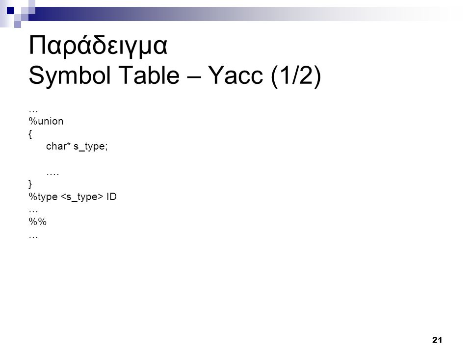 21 Παράδειγμα Symbol Table – Yacc (1/2) … %union { char* s_type; …. } %type ID … % …