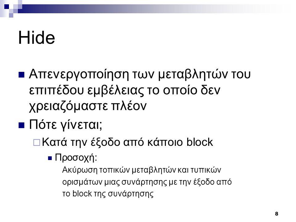 8 Hide Απενεργοποίηση των μεταβλητών του επιπέδου εμβέλειας το οποίο δεν χρειαζόμαστε πλέον Πότε γίνεται;  Κατά την έξοδο από κάποιο block Προσοχή: Ακύρωση τοπικών μεταβλητών και τυπικών ορισμάτων μιας συνάρτησης με την έξοδο από το block της συνάρτησης