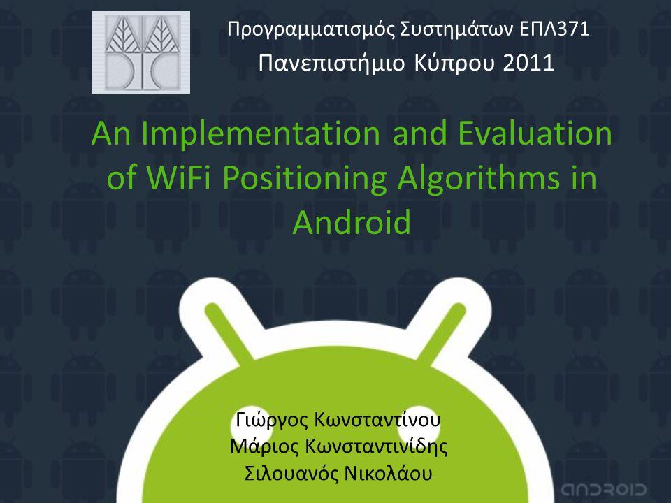 An Implementation and Evaluation of WiFi Positioning Algorithms in Android Πανεπιστήμιο Κύπρου 2011 Προγραμματισμός Συστημάτων ΕΠΛ371 Γιώργος Κωνσταντίνου Μάριος Κωνσταντινίδης Σιλουανός Νικολάου