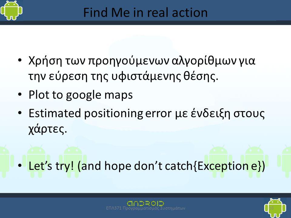 Find Me in real action Χρήση των προηγούμενων αλγορίθμων για την εύρεση της υφιστάμενης θέσης. Plot to google maps Estimated positioning error με ένδε
