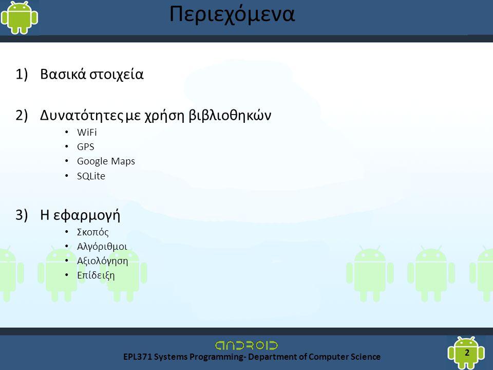 Περιεχόμενα 1)Βασικά στοιχεία 2)Δυνατότητες με χρήση βιβλιοθηκών WiFi GPS Google Maps SQLite 3)Η εφαρμογή Σκοπός Αλγόριθμοι Αξιολόγηση Επίδειξη EPL371