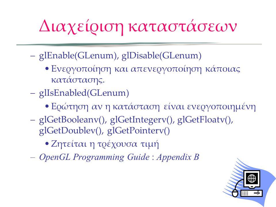 Διαχείριση καταστάσεων –glEnable(GLenum), glDisable(GLenum) Ενεργοποίηση και απενεργοποίηση κάποιας κατάστασης. –glIsEnabled(GLenum) Ερώτηση αν η κατά