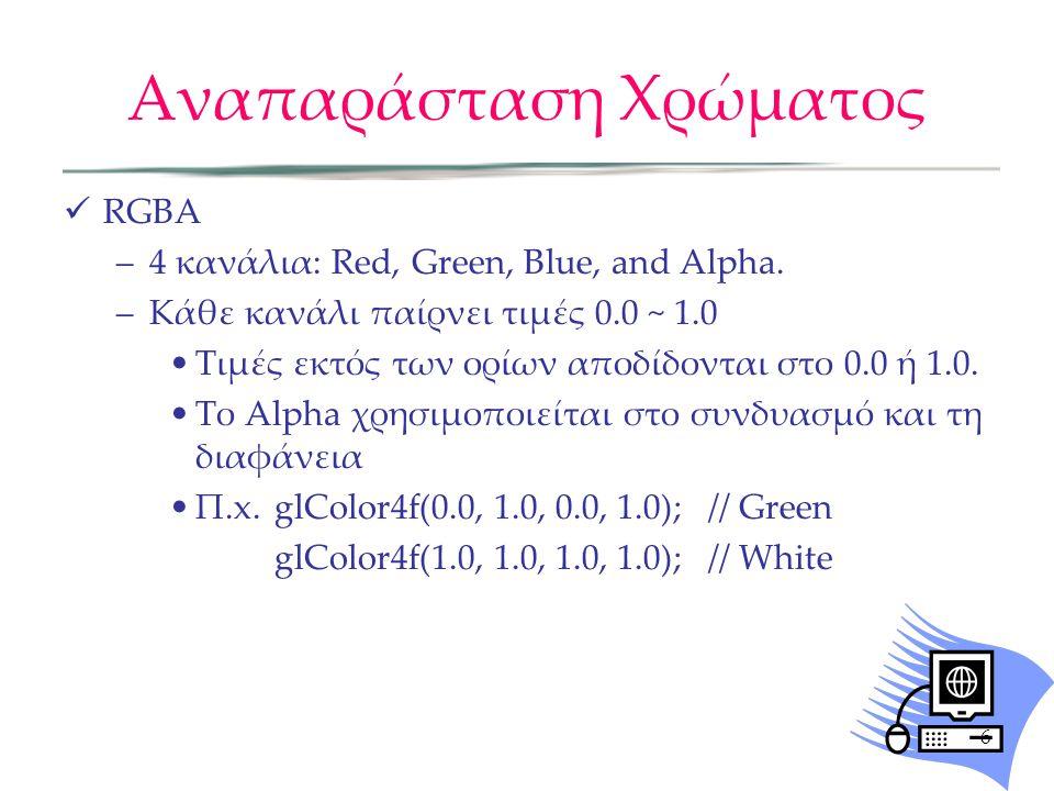 Παράδειγμα #include void GL_display() { glClearColor(0.0f, 0.0f, 0.0f, 0.0f); glClear(GL_COLOR_BUFFER_BIT); glBegin(GL_POLYGON); glColor3f(1.0f, 1.0f, 1.0f); glVertex3f (-1.0, -1.0, 0.0); glColor3f(1.0f, 0.0f, 0.0f); glVertex3f (1.0, -1.0, 0.0); glColor3f(0.0f, 1.0f, 0.0f); glVertex3f (1.0, 1.0, 0.0); glColor3f(0.0f, 0.0f, 1.0f); glVertex3f (-1.0, 1.0, 0.0); glEnd(); glFlush(); } 7