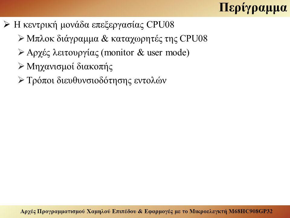 Αρχές Προγραμματισμού Χαμηλού Επιπέδου & Εφαρμογές με το Μικροελεγκτή M68HC908GP32 Περίγραμμα  Η κεντρική μονάδα επεξεργασίας CPU08  Μπλοκ διάγραμμα & καταχωρητές της CPU08  Αρχές λειτουργίας (monitor & user mode)  Μηχανισμοί διακοπής  Τρόποι διευθυνσιοδότησης εντολών