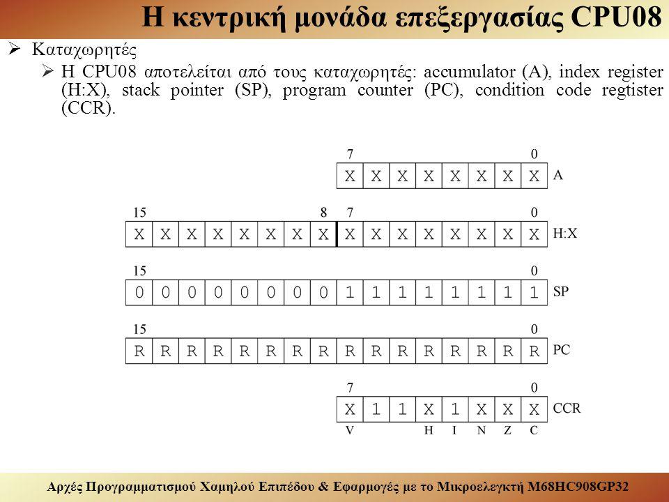 Αρχές Προγραμματισμού Χαμηλού Επιπέδου & Εφαρμογές με το Μικροελεγκτή M68HC908GP32 Η κεντρική μονάδα επεξεργασίας CPU08  Καταχωρητές  Ο Α είναι ένας 8-bit καταχωρητής γενικής χρήσης που χρησιμοποιείται για την ανάκτηση/καταχώρηση δεδομένων από και προς τη μνήμη του μικροελεγκτή και τον υπολογισμό αριθμητικών και λογικών πράξεων.