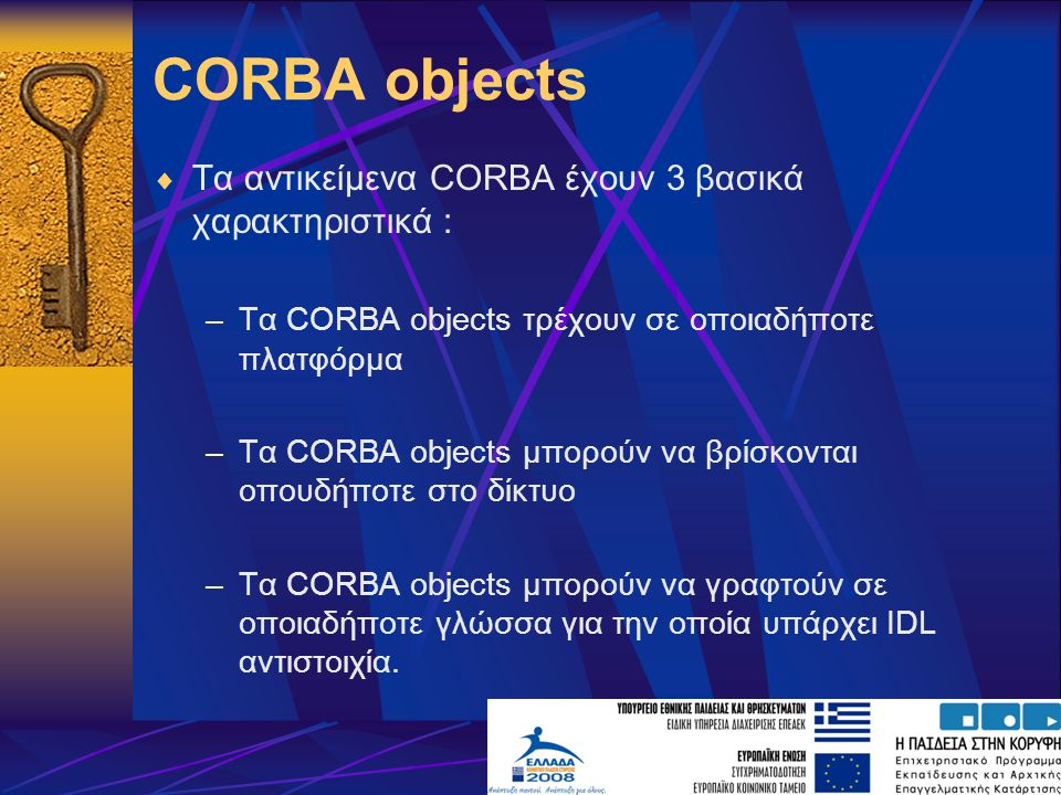 CORBA objects  Τα αντικείμενα CORBA έχουν 3 βασικά χαρακτηριστικά : –Τα CORBA objects τρέχουν σε οποιαδήποτε πλατφόρμα –Τα CORBA objects μπορούν να βρίσκονται οπουδήποτε στο δίκτυο –Τα CORBA objects μπορούν να γραφτούν σε οποιαδήποτε γλώσσα για την οποία υπάρχει IDL αντιστοιχία.