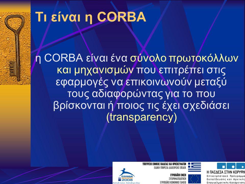 Τι είναι η CORBA η CORBA είναι ένα σύνολο πρωτοκόλλων και μηχανισμών που επιτρέπει στις εφαρμογές να επικοινωνούν μεταξύ τους αδιαφορώντας για το που βρίσκονται ή ποιος τις έχει σχεδιάσει (transparency)