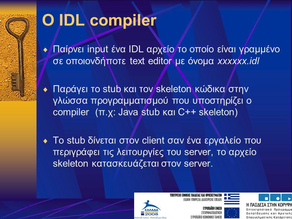 Ο IDL compiler  Παίρνει input ένα IDL αρχείο το οποίο είναι γραμμένο σε οποιονδήποτε text editor με όνομα xxxxxx.idl  Παράγει το stub και τον skeleton κώδικα στην γλώσσα προγραμματισμού που υποστηρίζει ο compiler (π.χ: Java stub και C++ skeleton)  To stub δίνεται στον client σαν ένα εργαλείο που περιγράφει τις λειτουργίες του server, το αρχείο skeleton κατασκευάζεται στον server.