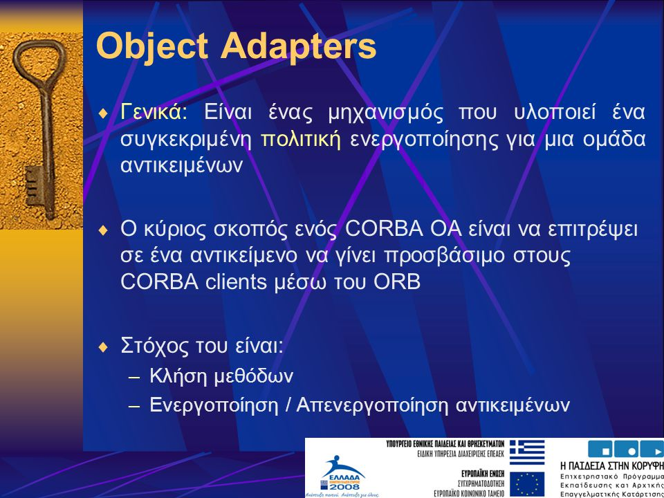 Object Adapters  Γενικά: Είναι ένας μηχανισμός που υλοποιεί ένα συγκεκριμένη πολιτική ενεργοποίησης για μια ομάδα αντικειμένων  Ο κύριος σκοπός ενός CORBA OA είναι να επιτρέψει σε ένα αντικείμενο να γίνει προσβάσιμο στους CORBA clients μέσω του ORB  Στόχος του είναι: –Κλήση μεθόδων –Ενεργοποίηση / Απενεργοποίηση αντικειμένων
