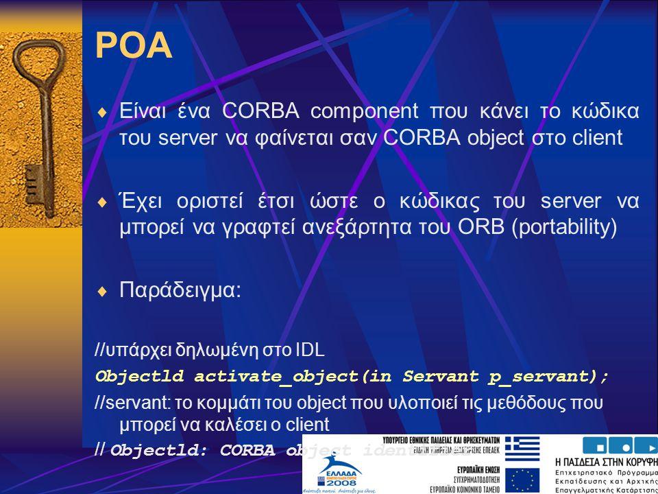 POA  Είναι ένα CORBA component που κάνει το κώδικα του server να φαίνεται σαν CORBA object στο client  Έχει οριστεί έτσι ώστε ο κώδικας του server να μπορεί να γραφτεί ανεξάρτητα του ORB (portability)  Παράδειγμα: //υπάρχει δηλωμένη στο IDL Objectld activate_object(in Servant p_servant); //servant: το κομμάτι του object που υλοποιεί τις μεθόδους που μπορεί να καλέσει ο client // Objectld: CORBA object identifier