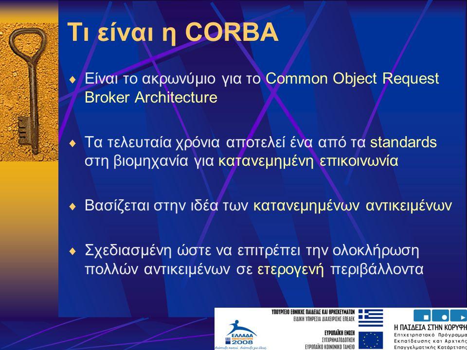 Τι είναι η CORBA  Είναι το ακρωνύμιο για το Common Object Request Broker Architecture  Τα τελευταία χρόνια αποτελεί ένα από τα standards στη βιομηχανία για κατανεμημένη επικοινωνία  Βασίζεται στην ιδέα των κατανεμημένων αντικειμένων  Σχεδιασμένη ώστε να επιτρέπει την ολοκλήρωση πολλών αντικειμένων σε ετερογενή περιβάλλοντα