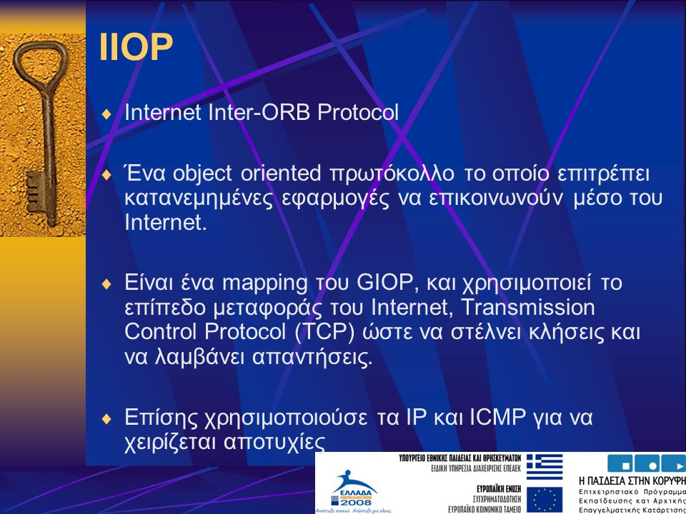 IIOP  Internet Inter-ORB Protocol  Ένα object oriented πρωτόκολλο το οποίο επιτρέπει κατανεμημένες εφαρμογές να επικοινωνούν μέσο του Internet.