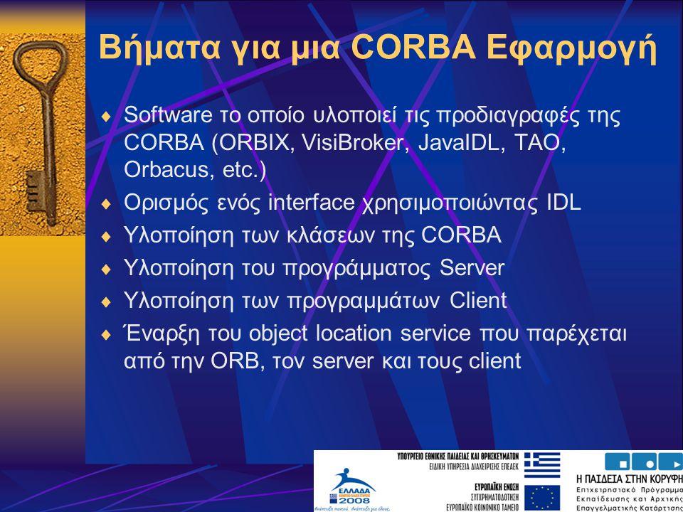 Βήματα για μια CORBA Εφαρμογή  Software το οποίο υλοποιεί τις προδιαγραφές της CORBA (ORBIX, VisiBroker, JavaIDL, TAO, Orbacus, etc.)  Ορισμός ενός interface χρησιμοποιώντας IDL  Υλοποίηση των κλάσεων της CORBA  Υλοποίηση του προγράμματος Server  Υλοποίηση των προγραμμάτων Client  Έναρξη του object location service που παρέχεται από την ORB, τον server και τους client