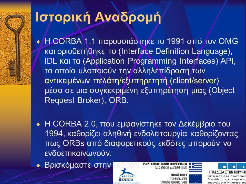 Ιστορική Αναδρομή  Η CORBA 1.1 παρουσιάστηκε το 1991 από τον OMG και οριοθετήθηκε το (Interface Definition Language), IDL και τα (Application Programming Interfaces) API, τα οποία υλοποιούν την αλληλεπίδραση των αντικειμένων πελάτη/εξυπηρετητή (client/server) μέσα σε μια συγκεκριμένη εξυπηρέτηση μιας (Object Request Broker), ORB.