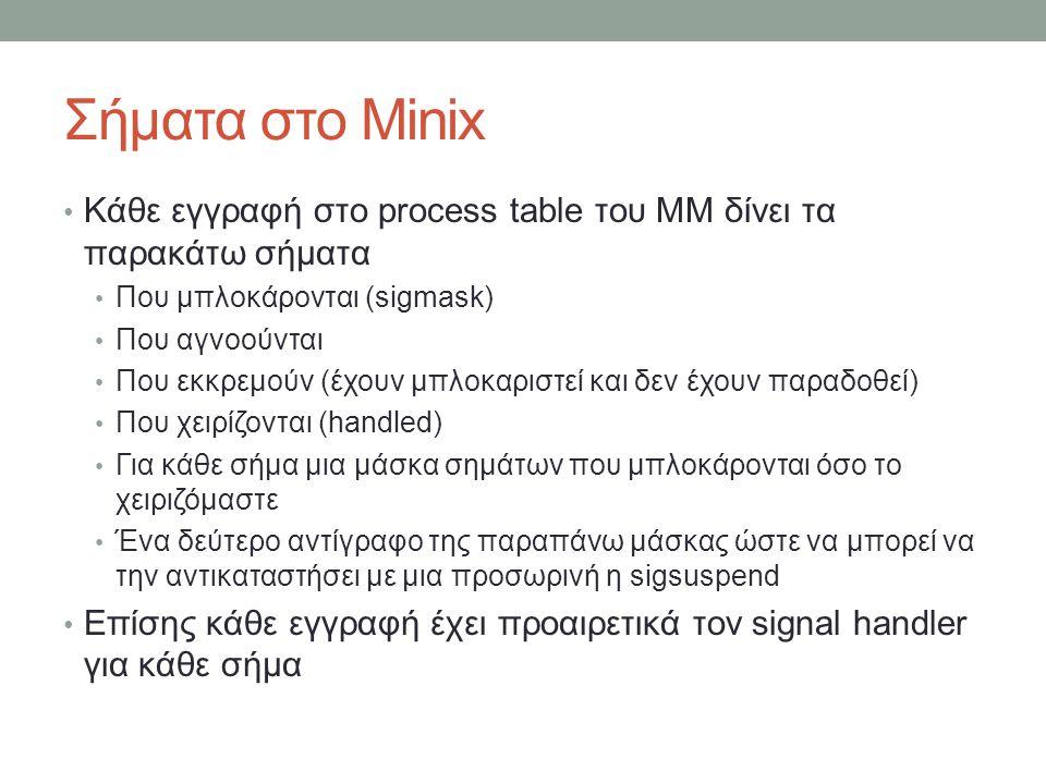 Σήματα στο Minix Κάθε εγγραφή στο process table του ΜΜ δίνει τα παρακάτω σήματα Που μπλοκάρονται (sigmask) Που αγνοούνται Που εκκρεμούν (έχουν μπλοκαριστεί και δεν έχουν παραδοθεί) Που χειρίζονται (handled) Για κάθε σήμα μια μάσκα σημάτων που μπλοκάρονται όσο το χειριζόμαστε Ένα δεύτερο αντίγραφο της παραπάνω μάσκας ώστε να μπορεί να την αντικαταστήσει με μια προσωρινή η sigsuspend Επίσης κάθε εγγραφή έχει προαιρετικά τον signal handler για κάθε σήμα