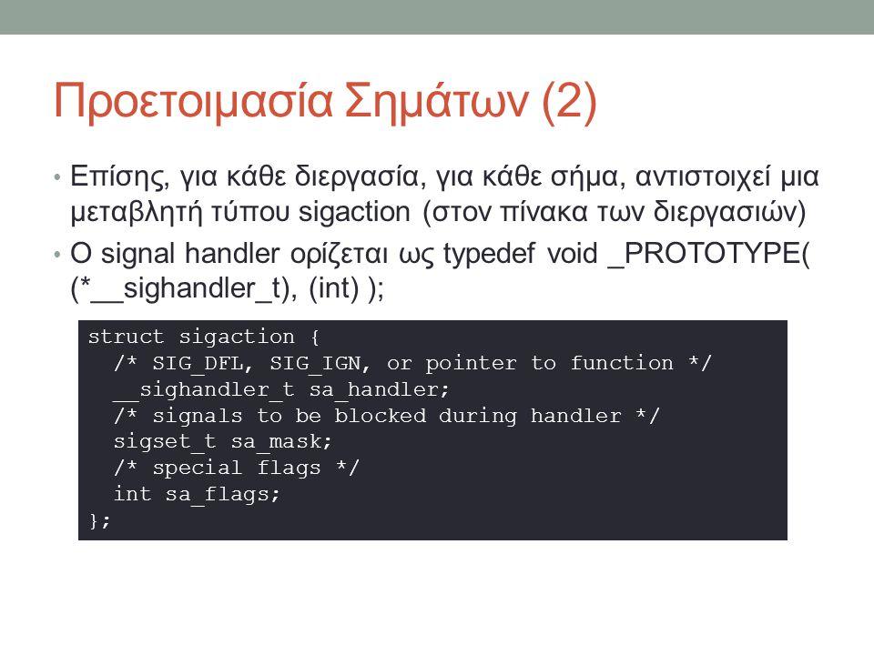 Προετοιμασία Σημάτων (2) Επίσης, για κάθε διεργασία, για κάθε σήμα, αντιστοιχεί μια μεταβλητή τύπου sigaction (στον πίνακα των διεργασιών) Ο signal handler ορίζεται ως typedef void _PROTOTYPE( (*__sighandler_t), (int) ); struct sigaction { /* SIG_DFL, SIG_IGN, or pointer to function */ __sighandler_t sa_handler; /* signals to be blocked during handler */ sigset_t sa_mask; /* special flags */ int sa_flags; };