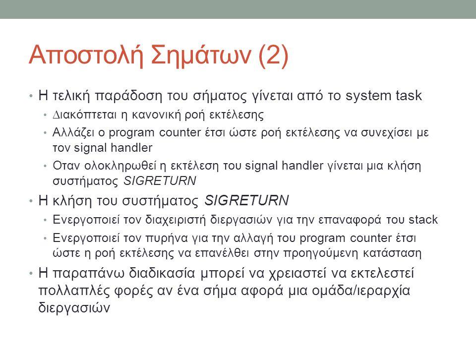 Αποστολή Σημάτων (2) Η τελική παράδοση του σήματος γίνεται από το system task ∆ιακόπτεται η κανονική ροή εκτέλεσης Αλλάζει ο program count