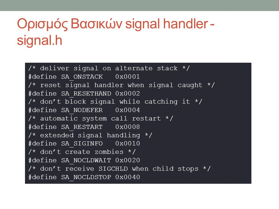 ∆ομή Πίνακα ∆ιεργασιών // Signal handling information sigset_t mp_ignore; // 1 ignore the signal sigset_t mp_catch; // 1 catch the signal sigset_t mp_sig2mess; // 1 transform into notify m sigset_t mp_sigmask; // signals to be blocked sigset_t mp_sigmask2; // saved copy of mp_sigmask sigset_t mp_sigpending; // pending signals // as in sigaction(2) struct sigaction mp_sigact[_NSIG + 1]; // address of C library __sigreturn function vir_bytes mp_sigreturn; // watchdog timer for alarm(2) struct timer mp_timer;