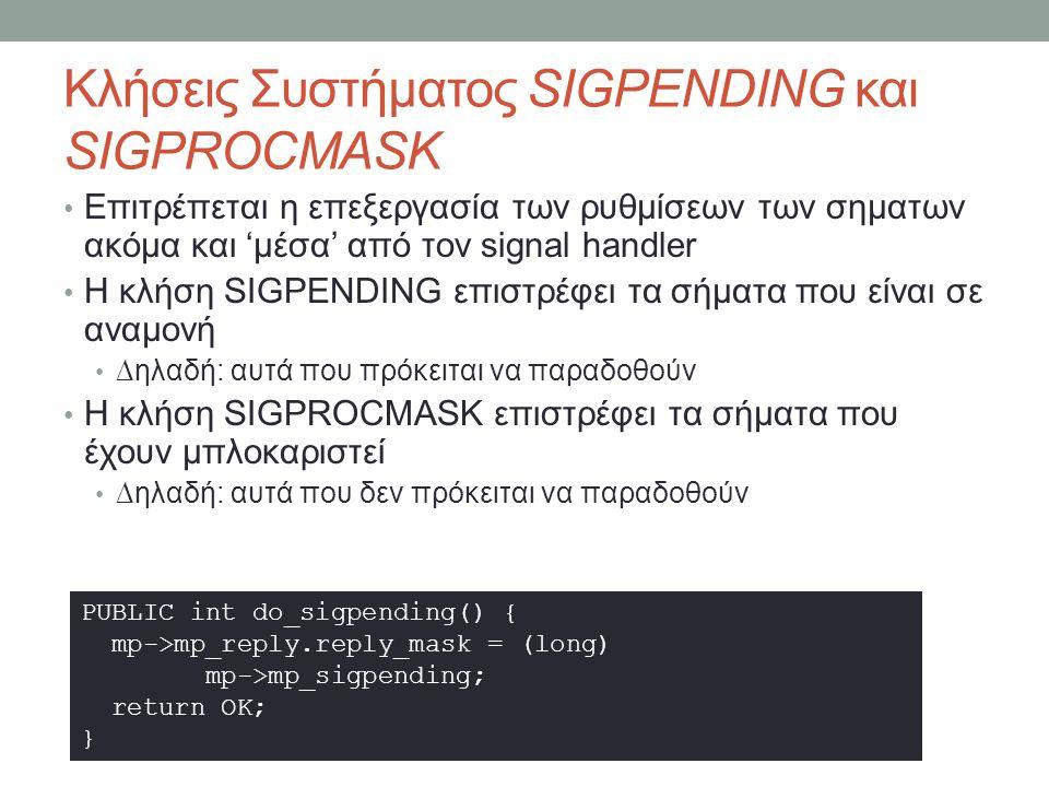 Κλήσεις Συστήματος SIGPENDING και SIGPROCMASK Επιτρέπεται η επεξεργασία των ρυθμίσεων των σηματων ακόμα και 'μέσα' από τον signal handler Η κλήση SIGPENDING επιστρέφει τα σήματα που είναι σε αναμονή ∆ηλαδή: αυτά που πρόκειται να παραδοθούν Η κλήση SIGPROCMASK επιστρέφει τα σήματα που έχουν μπλοκαριστεί ∆ηλαδή: αυτά που δεν πρόκειται να παραδοθούν PUBLIC int do_sigpending() { mp->mp_reply.reply_mask = (long) mp->mp_sigpending; return OK; }
