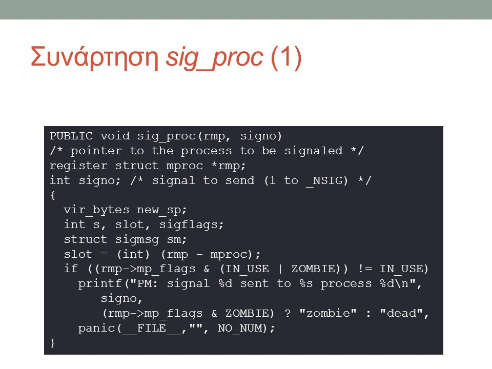 Συνάρτηση sig_proc (2) if ((rmp->mp_flags & TRACED) && signo!=SIGKILL) { /* A traced process has special handling.
