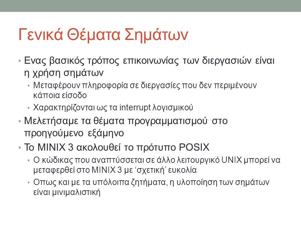 Γενικά Θέματα Σημάτων Ενας βασικός τρόπος επικοινωνίας των διεργασιών είναι η χρήση σημάτων Μεταφέρουν πληροφορία σε διεργασίες που δεν περιμένουν κάποια είσοδο Χαρακτηρίζονται ως τα interrupt λογισμικού Μελετήσαμε τα θέματα προγραμματισμού στο προηγούμενο εξάμηνο Το MINIX 3 ακολουθεί το πρότυπο POSIX Ο κώδικας που αναπτύσσεται σε άλλο λειτουργικό UNIX μπορεί να μεταφερθεί στο MINIX 3 με 'σχετική' ευκολία Οπως και με τα υπόλοιπα ζητήματα, η υλοποίηση των σημάτων είναι μινιμαλιστική