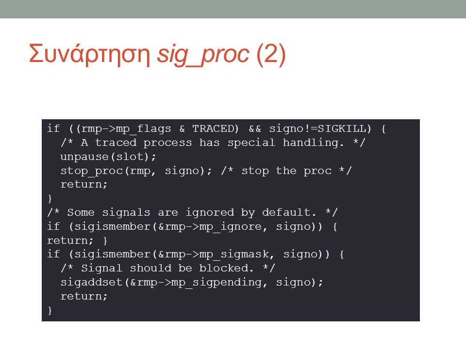 Συνάρτηση sig_proc (3) sigflags = rmp->mp_sigact[signo].sa_flags; if (sigismember(&rmp->mp_catch, signo)) { if (rmp->mp_flags & SIGSUSPENDED) sm.sm_mask = rmp->mp_sigmask2; else sm.sm_mask = rmp->mp_sigmask; sm.sm_signo = signo; sm.sm_sighandler = (vir_bytes) rmp->mp_sigact[si sm.sm_sigreturn = rmp->mp_sigreturn; if ((s=get_stack_ptr(rmp->mp_endpoint,&new_sp)).