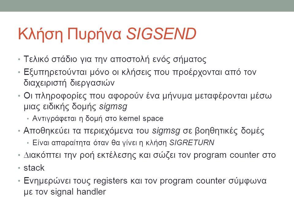 Κλήση Πυρήνα SIGSEND Τελικό στάδιο για την αποστολή ενός σήματος Εξυπηρετούνται μόνο οι κλήσεις που προέρχονται από τον διαχειριστή διεργασιών Οι πληροφορίες που αφορούν ένα μήνυμα μεταφέρονται μέσω μιας ειδικής δομής sigmsg Αντιγράφεται η δομή στο kernel space Αποθηκεύει τα περιεχόμενα του sigmsg σε βοηθητικές δομές Είναι απαραίτητα όταν θα γίνει η κλήση SIGRETURN ∆ιακόπτει την ροή εκτέλεσης και σώζει τον program counter στο stack Ενημερώνει τους registers και τον program counter σύμφωνα με τον signal handler