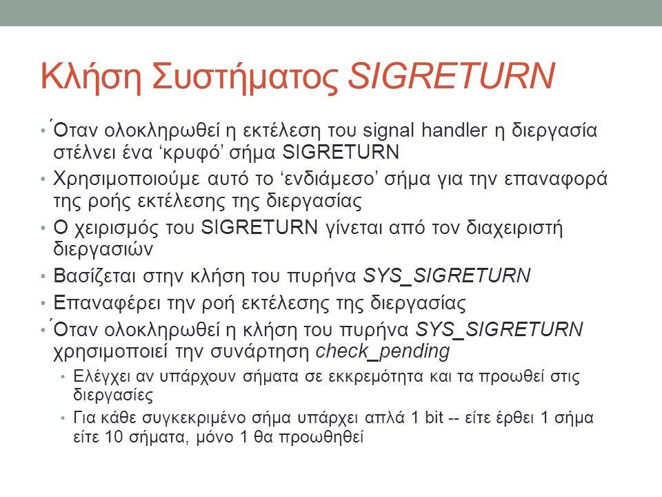 Κλήση Συστήματος SIGRETURN ́Οταν ολοκληρωθεί η εκτέλεση του signal handler η διεργασία στέλνει ένα 'κρυφό' σήμα SIGRETURN Χρησιμοποιούμε αυτό το 'ενδιάμεσο' σήμα για την επαναφορά της ροής εκτέλεσης της διεργασίας Ο χειρισμός του SIGRETURN γίνεται από τον διαχειριστή διεργασιών Βασίζεται στην κλήση του πυρήνα SYS_SIGRETURN Επαναφέρει την ροή εκτέλεσης της διεργασίας ́Οταν ολοκληρωθεί η κλήση του πυρήνα SYS_SIGRETURN χρησιμοποιεί την συνάρτηση check_pending Ελέγχει αν υπάρχουν σήματα σε εκκρεμότητα και τα προωθεί στις διεργασίες Για κάθε συγκεκριμένο σήμα υπάρχει απλά 1 bit -- είτε έρθει 1 σήμα είτε 10 σήματα, μόνο 1 θα προωθηθεί