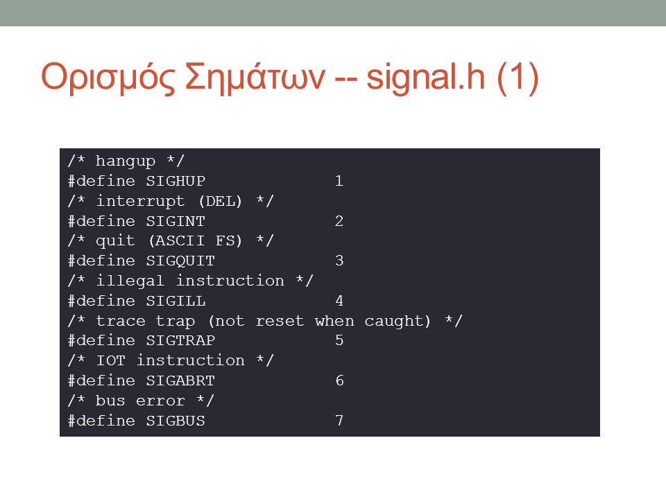 Ορισμός Σημάτων -- signal.h (2) /* floating point exception */ #define SIGFPE 8 /* kill (cannot be caught or ignored) */ #define SIGKILL 9 /* user defined signal # 1 */ #define SIGUSR1 10 /* segmentation violation */ #define SIGSEGV 11 /* user defined signal # 2 */ #define SIGUSR2 12 /* write on a pipe with no one to read it */ #define SIGPIPE 13 /* alarm clock */ #define SIGALRM 14