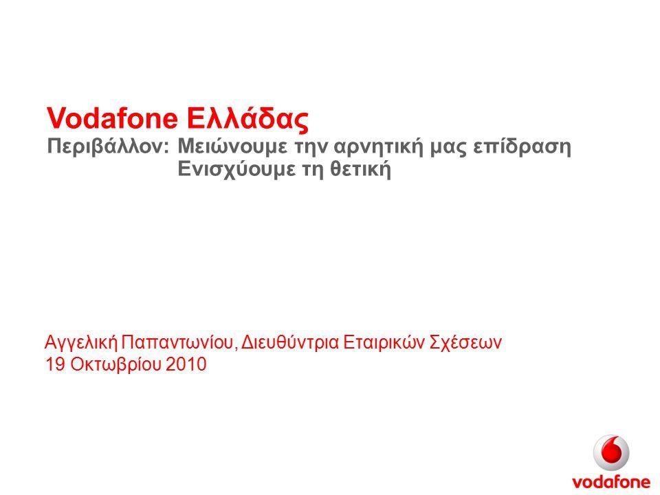 Vodafone Ελλάδας Περιβάλλον: Αγγελική Παπαντωνίου, Διευθύντρια Εταιρικών Σχέσεων 19 Οκτωβρίου 2010 Μειώνουμε την αρνητική μας επίδραση Ενισχύουμε τη θετική