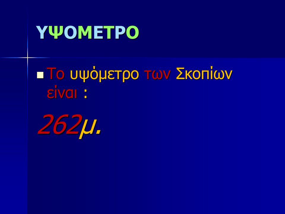 YΨΟΜΕΤΡΟYΨΟΜΕΤΡΟYΨΟΜΕΤΡΟYΨΟΜΕΤΡΟ Το υψόμετρο των Σκοπίων είναι : Το υψόμετρο των Σκοπίων είναι : 262μ.