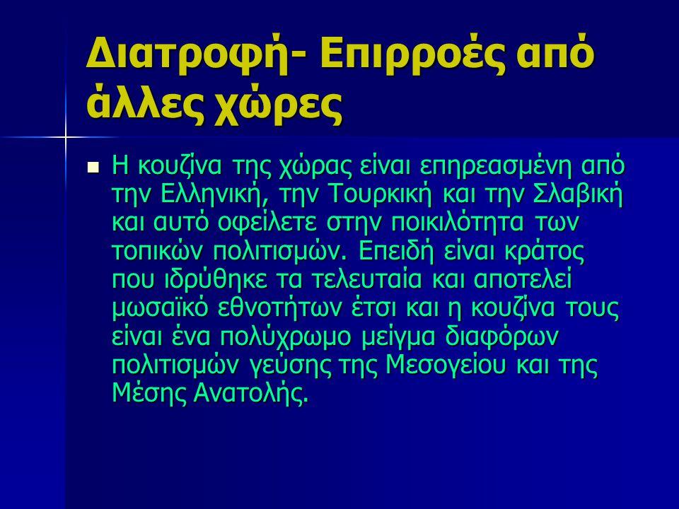 Διατροφή- Επιρροές από άλλες χώρες Η κουζίνα της χώρας είναι επηρεασμένη από την Ελληνική, την Τουρκική και την Σλαβική και αυτό οφείλετε στην ποικιλό
