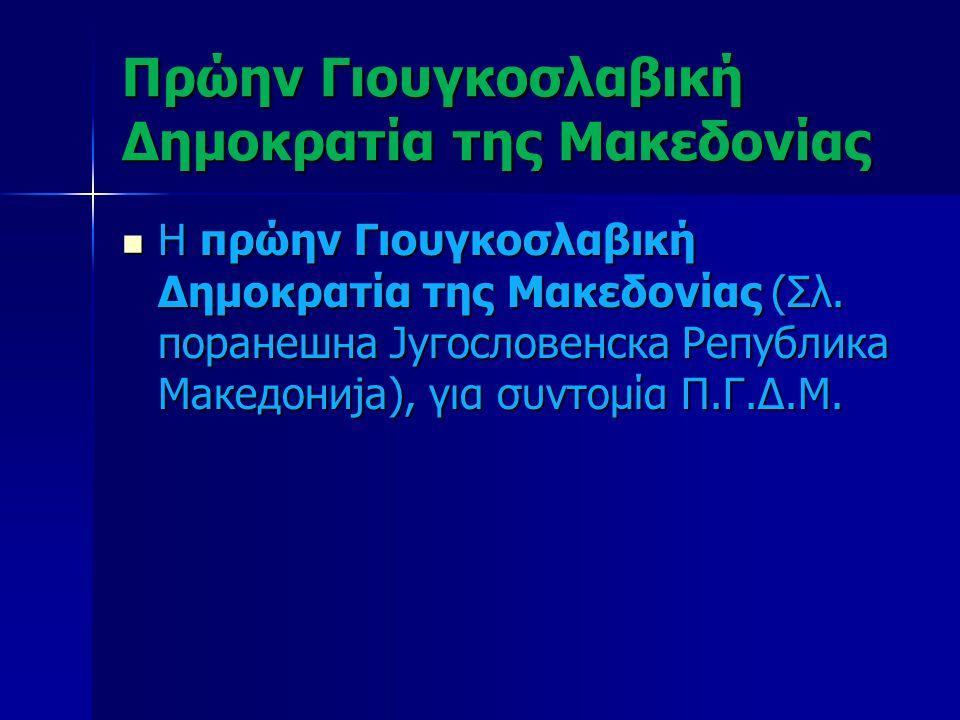 Πρώην Γιουγκοσλαβική Δημοκρατία της Μακεδονίας Η πρώην Γιουγκοσλαβική Δημοκρατία της Μακεδονίας (Σλ. поранешна Југословенска Република Македонија), γι