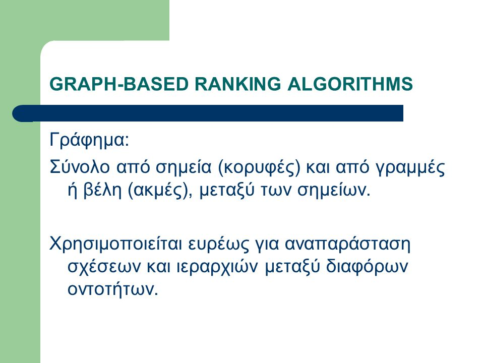 GRAPH-BASED RANKING ALGORITHMS Γράφημα: Σύνολο από σημεία (κορυφές) και από γραμμές ή βέλη (ακμές), μεταξύ των σημείων.