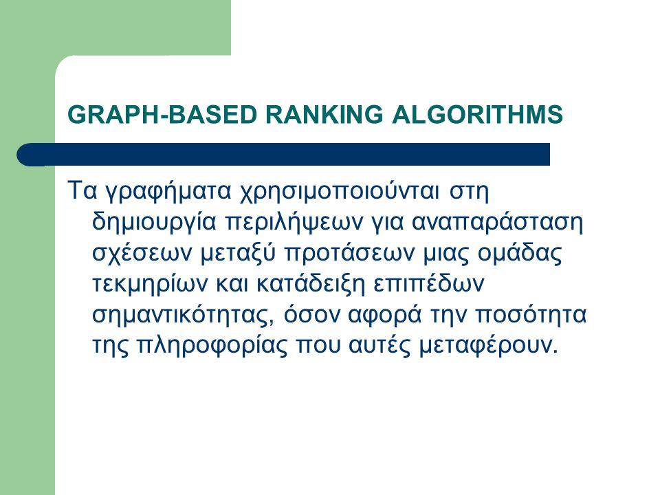 GRAPH-BASED RANKING ALGORITHMS Τα γραφήματα χρησιμοποιούνται στη δημιουργία περιλήψεων για αναπαράσταση σχέσεων μεταξύ προτάσεων μιας ομάδας τεκμηρίων και κατάδειξη επιπέδων σημαντικότητας, όσον αφορά την ποσότητα της πληροφορίας που αυτές μεταφέρουν.