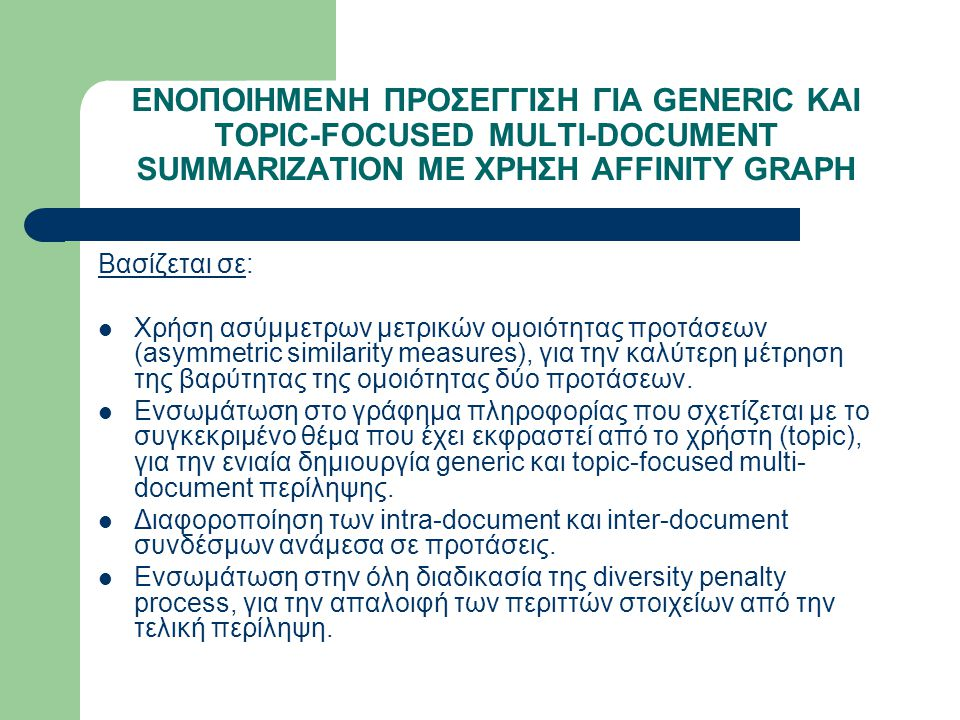 ΕΝΟΠΟΙΗΜΕΝΗ ΠΡΟΣΕΓΓΙΣΗ ΓΙΑ GENERIC KAI TOPIC-FOCUSED MULTI-DOCUMENT SUMMARIZATION ΜΕ ΧΡΗΣΗ AFFINITY GRAPH Βασίζεται σε: Χρήση ασύμμετρων μετρικών ομοιότητας προτάσεων (asymmetric similarity measures), για την καλύτερη μέτρηση της βαρύτητας της ομοιότητας δύο προτάσεων.
