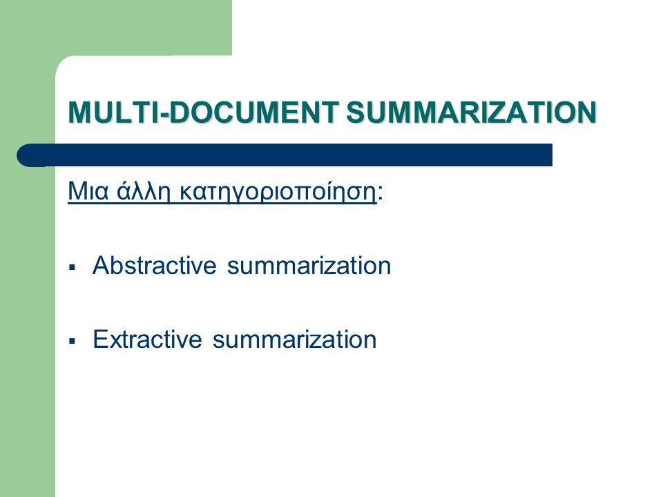 MULTI-DOCUMENT SUMMARIZATION Abstractive summarization Περίληψη σε μορφή σύνοψης/επιτομής Χρειάζεται: Συγχώνευση πληροφορίας Συμπύκνωση προτάσεων Γενική αναμόρφωση του τελικού κειμένου Extractive summarization Περίληψη σε μορφή αποσπάσματος Χρησιμοποίηση προτάσεων των αρχικών τεκμηρίων.